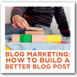 Blog Marketing: How to Build a Better Blog Post