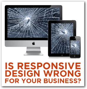 Is Responsive Web Design Wrong for Your Business?