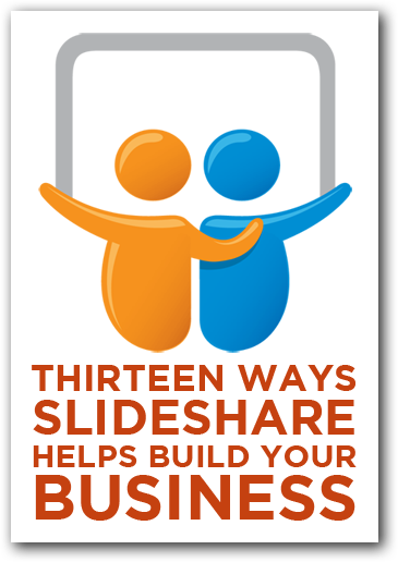 SlideShare Marketing: 13 Ways SlideShare Helps Build Your Business